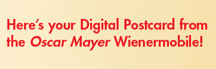 Here's your Digital Postcard from the Oscar Mayer Wienermobile!